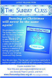 "LATEST RELEASE FROM Dancing at Christmas will never be the same again! We are pleased to announce The Sunday Class Christmas with The Glencraig Scottish Dance Band CD is now  on sale, PRICE £13 15 tracks (14 SCD and  a waltz) with 64 seasonal tunes, for use with all three tempos in a selection of barrings, giving a wide choice for your Christmas Socials and Party Dances. Nicol McLaren says, ""This has been a tremendous opportunity to explore our wealth of both traditional and more modern Christmas songs and carols, and adapt them for Scottish Country Dancing"". Copies available from  Nicol McLaren glencraigband@btinternet.com and Amanda Peart in person, and from  www.thesundayclass.org.uk (free postage worldwide). The Sunday Class"