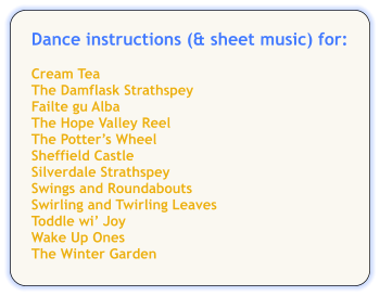 Dance instructions (& sheet music) for:  Cream Tea The Damflask Strathspey Failte gu Alba The Hope Valley Reel The Potter's Wheel Sheffield Castle Silverdale Strathspey Swings and Roundabouts Swirling and Twirling Leaves Toddle wi' Joy Wake Up Ones The Winter Garden