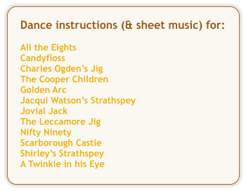 Dance instructions (& sheet music) for:  All the Eights Candyfloss Charles Ogden's Jig The Cooper Children Golden Arc Jacqui Watson's Strathspey Jovial Jack The Leccamore Jig Nifty Ninety Scarborough Castle Shirley's Strathspey A Twinkle in his Eye