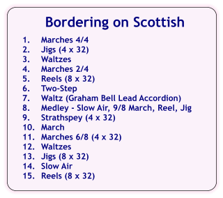 Bordering on Scottish  1.	Marches 4/4 2.	Jigs (4 x 32) 3.	Waltzes 4.	Marches 2/4 5.	Reels (8 x 32) 6.	Two-Step 7.	Waltz (Graham Bell Lead Accordion) 8.	Medley - Slow Air, 9/8 March, Reel, Jig 9.	Strathspey (4 x 32) 10.	March 11.	Marches 6/8 (4 x 32) 12.	Waltzes 13.	Jigs (8 x 32) 14.	Slow Air 15.	Reels (8 x 32)