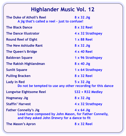 Highlander Music Vol. 12  The Duke of Atholl's Reel	8 x 32 Jig A jig that's called a reel - just to confuse!  The Black Dance	8 x 32 Reel  The Dance Illustrator	4 x 32 Strathspey  Round Reel of Eight	1 x 88 Reel  The New Ashludie Rant	8 x 32 Jig  The Queen's Bridge	4 x 40 Reel	  Baldovan Square	1 x 96 Strathspey  The Rakish Highlandman	8 x 40 Jig  Sunlit Square	1 x 64 Strathspey  Pulling Bracken	8 x 32 Reel  Lady in Red	5 x 32 Jig Do not be tempted to use any other recording for this dance  Longwise Eightsome Reel	S32 + R32 Medley  Hogmanay Jig	8 x 32 Jig  Staffin' Harvest	4 x 32 Strathspey  Father Connelly's Jig	4 x 64 Jig Lead tune composed by John Mason, for Father Connelly, and they asked John Drewry for a dance to fit   The Mason's Apron	8 x 32 Reel